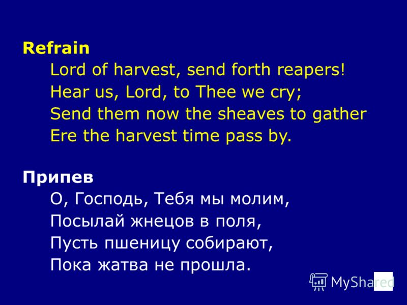 Refrain Lord of harvest, send forth reapers! Hear us, Lord, to Thee we cry; Send them now the sheaves to gather Ere the harvest time pass by. Припев О, Господь, Тебя мы молим, Посылай жнецов в поля, Пусть пшеницу собирают, Пока жатва не прошла.