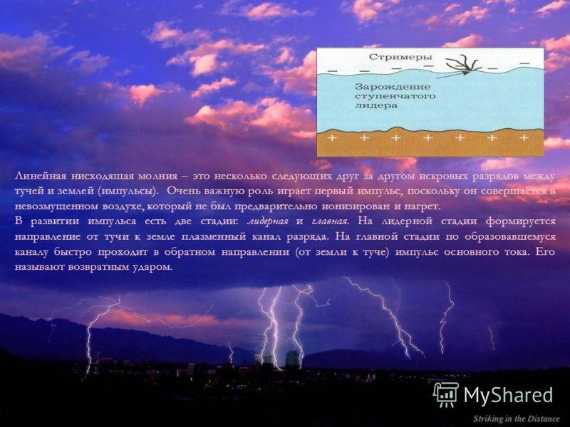 Линейная нисходящая молния – это несколько следующих друг за другом искровых разрядов между тучей и землей (импульсы). Очень важную роль играет первый импульс, поскольку он совершается в невозмущенном воздухе, который не был предварительно ионизирова