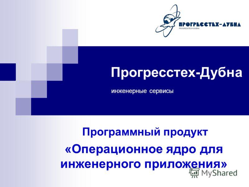 Прогресстех-Дубна инженерные сервисы Программный продукт «Операционное ядро для инженерного приложения»