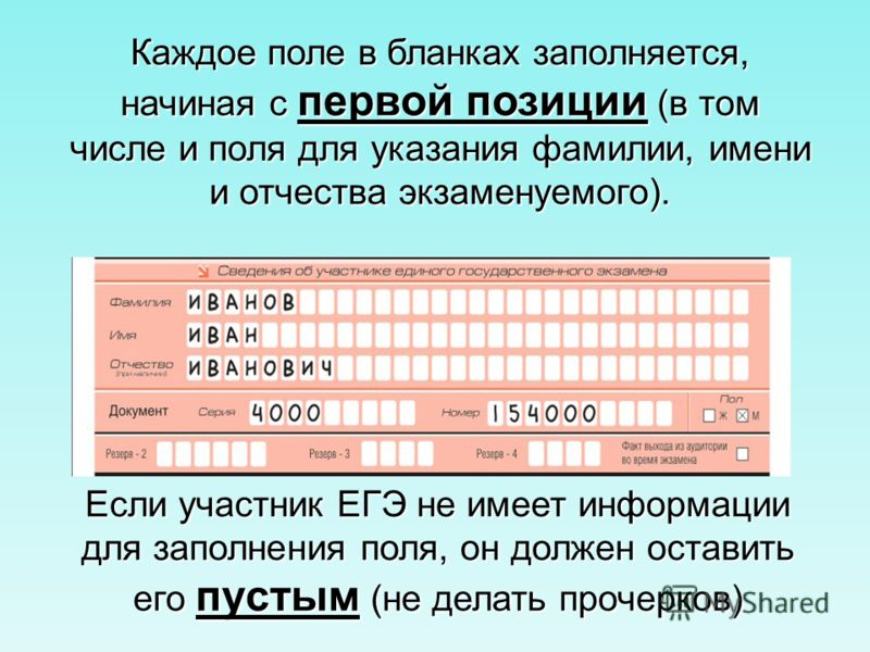 Каждое поле в бланках заполняется, начиная с первой позиции (в том числе и поля для указания фамилии, имени и отчества экзаменуемого). Если участник ЕГЭ не имеет информации для заполнения поля, он должен оставить его пустым (не делать прочерков)