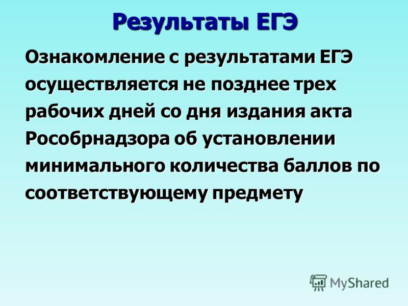 Результаты ЕГЭ Ознакомление с результатами ЕГЭ осуществляется не позднее трех рабочих дней со дня издания акта Рособрнадзора об установлении минимального количества баллов по соответствующему предмету