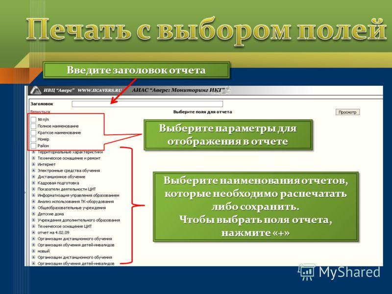 Введите заголовок отчета Выберите параметры для отображения в отчете Выберите наименования отчетов, которые необходимо распечатать либо сохранить. Чтобы выбрать поля отчета, нажмите «+» Выберите наименования отчетов, которые необходимо распечатать ли