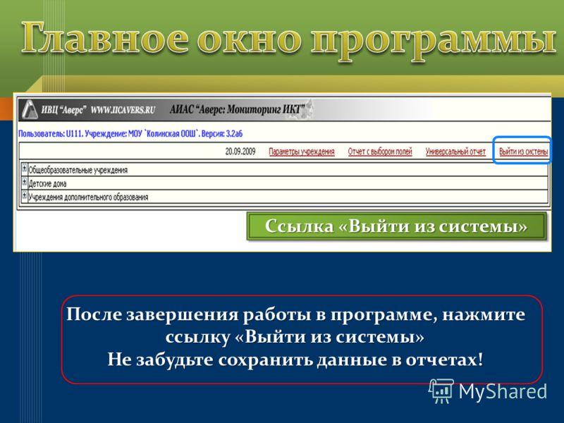 Ссылка «Выйти из системы» После завершения работы в программе, нажмите ссылку «Выйти из системы» Не забудьте сохранить данные в отчетах!