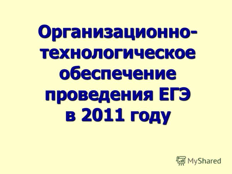 Организационно- технологическое обеспечение проведения ЕГЭ в 2011 году