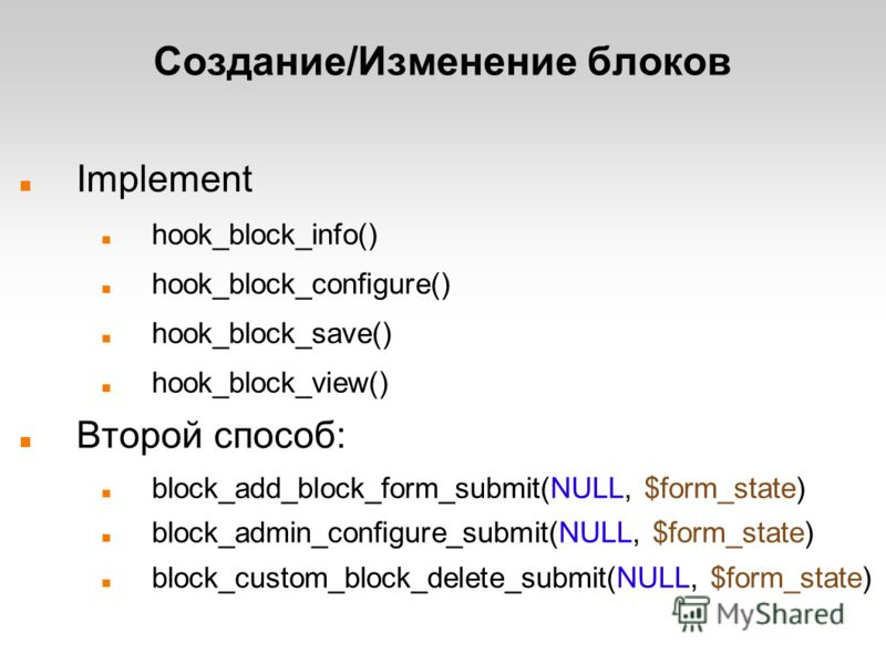 Создание/Изменение блоков Implement hook_block_info() hook_block_configure() hook_block_save() hook_block_view() Второй способ: block_add_block_form_submit(NULL, $form_state) block_admin_configure_submit(NULL, $form_state) block_custom_block_delete_s