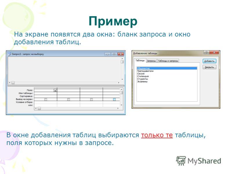 Пример На экране появятся два окна: бланк запроса и окно добавления таблиц. В окне добавления таблиц выбираются только те таблицы, поля которых нужны в запросе.