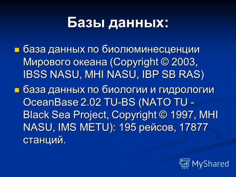 Базы данных: база данных по биолюминесценции Мирового океана (Copyright © 2003, IBSS NASU, MHI NASU, IBP SB RAS) база данных по биолюминесценции Мирового океана (Copyright © 2003, IBSS NASU, MHI NASU, IBP SB RAS) база данных по биологии и гидрологии