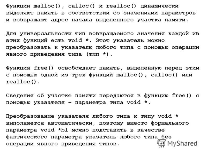 Функции malloc(), calloc() и realloc() динамически выделяют память в соответствии со значениями параметров и возвращают адрес начала выделенного участка памяти. Для универсальности тип возвращаемого значения каждой из этих функций есть void *. Этот у