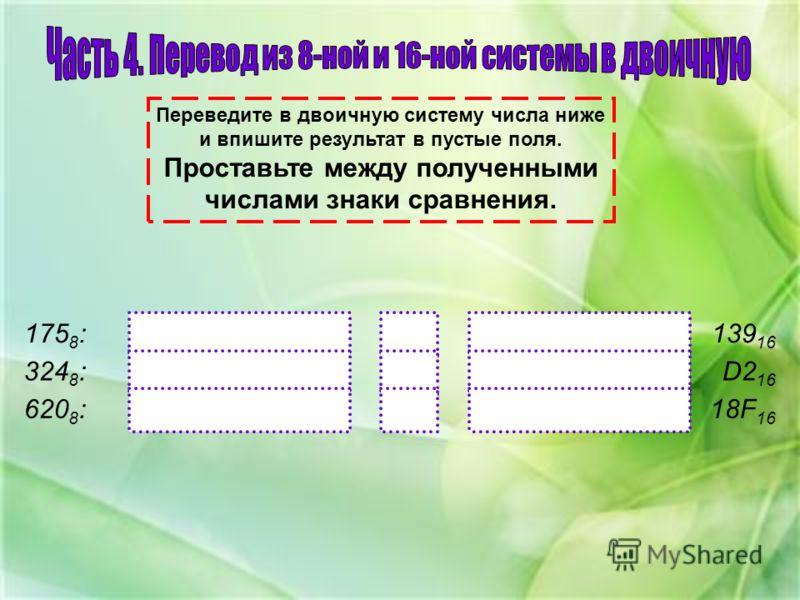 Переведите в двоичную систему числа ниже и впишите результат в пустые поля. Проставьте между полученными числами знаки сравнения. 175 8 : 324 8 : 620 8 : 139 16 18F 16 D2 16