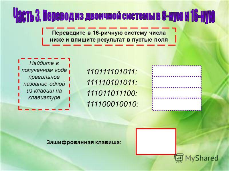Переведите в 16-ричную систему числа ниже и впишите результат в пустые поля 110111101011: 111110101011: 111011011100: 111100010010: Найдите в полученном коде правильное название одной из клавиш на клавиатуре Зашифрованная клавиша: