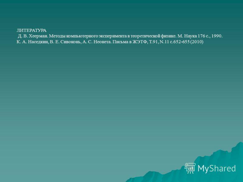 ЛИТЕРАТУРА Д. В. Хеерман. Методы компьютерного эксперимента в теоретической физике. М. Наука 176 с., 1990. К. А. Наседкин, В. Е. Сивоконь, А. С. Неонета. Письма в ЖЭТФ, Т.91, N.11 с.652-655 (2010)