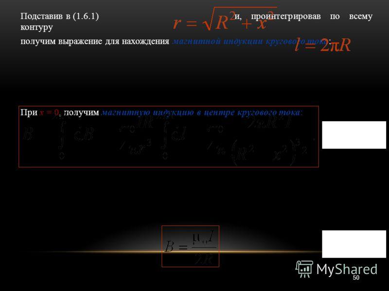 50 Подставив в (1.6.1) и, проинтегрировав по всему контуру получим выражение для нахождения магнитной индукции кругового тока: При х = 0, получим магнитную индукцию в центре кругового тока: (1.6.2) (1.6.3)