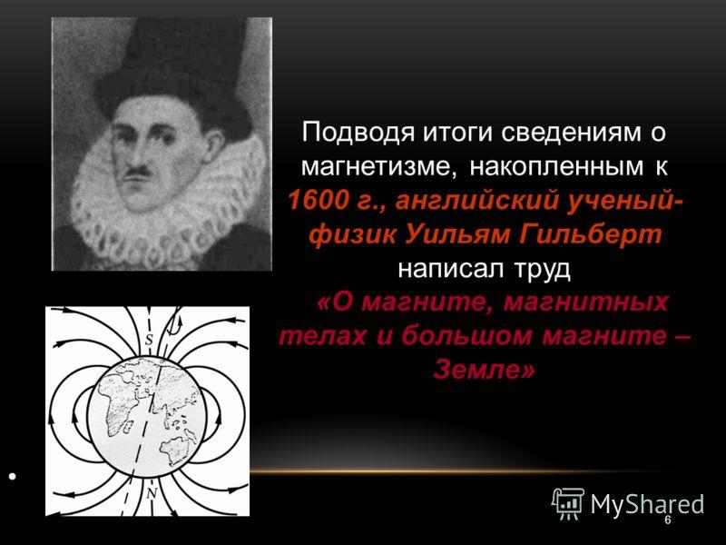 Подводя итоги сведениям о магнетизме, накопленным к 1600 г., английский ученый- физик Уильям Гильберт написал труд «О магните, магнитных телах и большом магните – Земле» 6