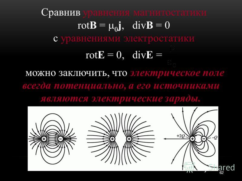 Сравнив уравнения магнитостатики rotВ = 0 j, divВ = 0 с уравнениями электростатики rotЕ = 0, divЕ = можно заключить, что электрическое поле всегда потенциально, а его источниками являются электрические заряды. 62