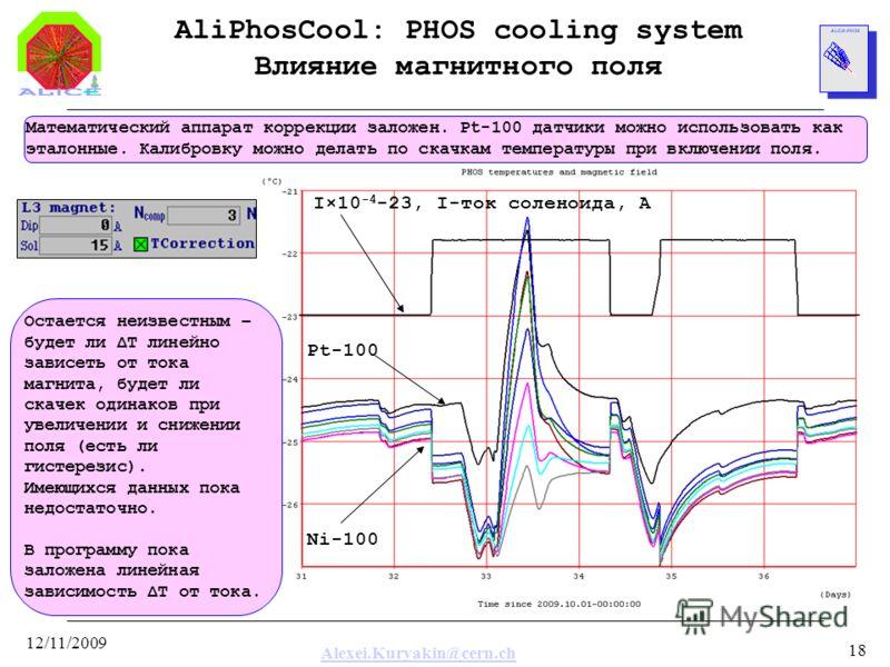 Alexei.Kuryakin@cern.ch 12/11/2009 18 AliPhosCool: PHOS cooling system Влияние магнитного поля Математический аппарат коррекции заложен. Pt-100 датчики можно использовать как эталонные. Калибровку можно делать по скачкам температуры при включении пол