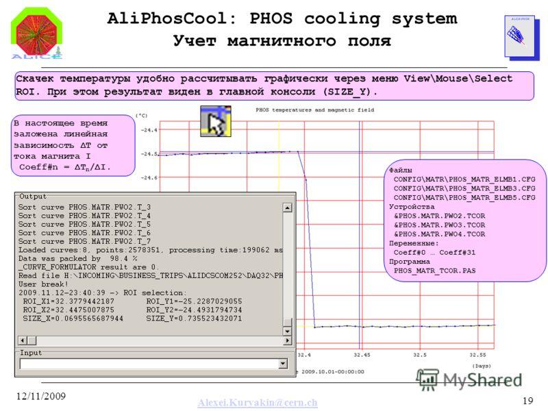 Alexei.Kuryakin@cern.ch 12/11/2009 19 AliPhosCool: PHOS cooling system Учет магнитного поля Скачек температуры удобно рассчитывать графически через меню View\Mouse\Select ROI. При этом результат виден в главной консоли (SIZE_Y). Файлы CONFIG\MATR\PHO