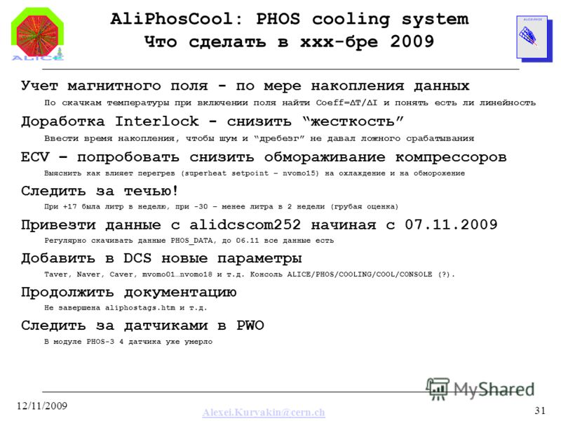 Alexei.Kuryakin@cern.ch 12/11/2009 31 AliPhosCool: PHOS cooling system Что сделать в xxx-бре 2009 Учет магнитного поля - по мере накопления данных По скачкам температуры при включении поля найти Coeff=ΔT/ΔI и понять есть ли линейность Доработка Inter