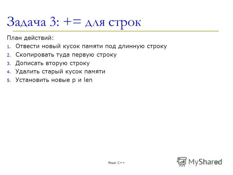 Задача 3: += для строк План действий: 1. Отвести новый кусок памяти под длинную строку 2. Скопировать туда первую строку 3. Дописать вторую строку 4. Удалить старый кусок памяти 5. Установить новые p и len Язык С++10