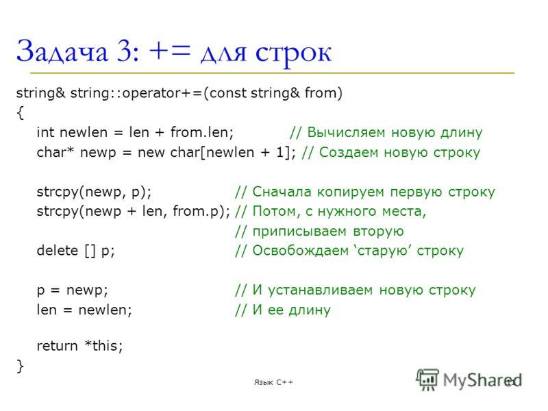 Задача 3: += для строк string& string::operator+=(const string& from) { int newlen = len + from.len;// Вычисляем новую длину char* newp = new char[newlen + 1]; // Создаем новую строку strcpy(newp, p);// Сначала копируем первую строку strcpy(newp + le