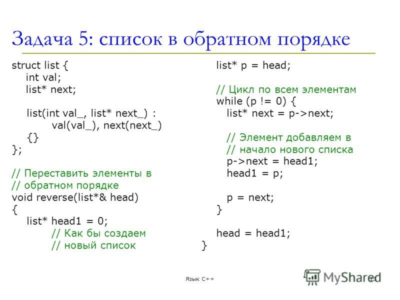 Задача 5: список в обратном порядке struct list { int val; list* next; list(int val_, list* next_) : val(val_), next(next_) {} }; // Переставить элементы в // обратном порядке void reverse(list*& head) { list* head1 = 0; // Как бы создаем // новый сп