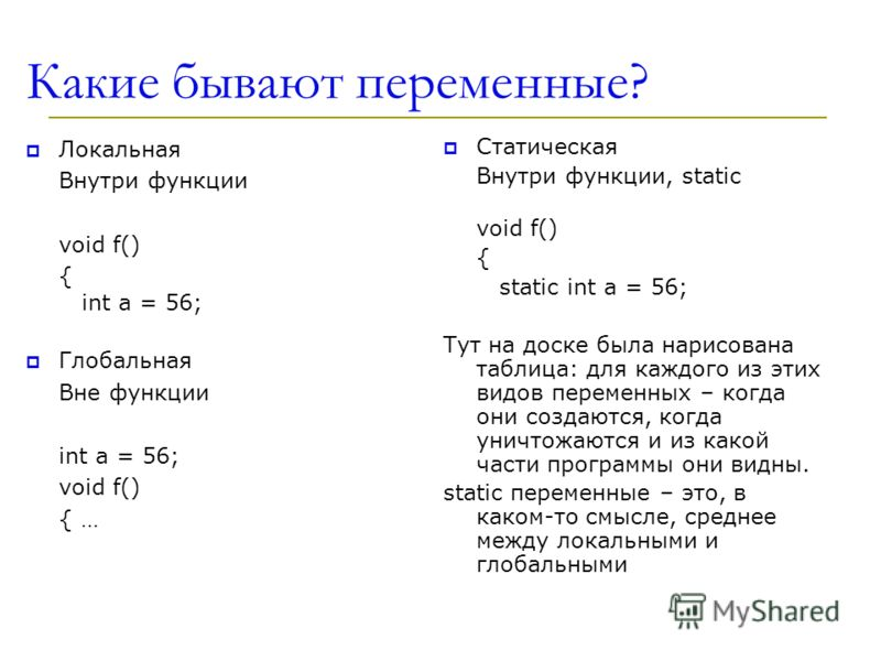 Какие бывают переменные? Локальная Внутри функции void f() { int a = 56; Глобальная Вне функции int a = 56; void f() { … Статическая Внутри функции, static void f() { static int a = 56; Тут на доске была нарисована таблица: для каждого из этих видов