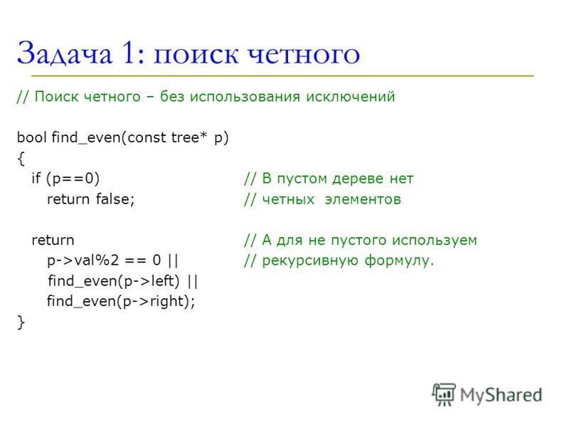 Задача 1: поиск четного // Поиск четного – без использования исключений bool find_even(const tree* p) { if (p==0) // В пустом дереве нет return false;// четных элемeнтов return // А для не пустого используем p->val%2 == 0 || // рекурсивную формулу. f