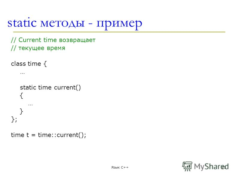 static методы - пример // Current time возвращает // текущее время class time { … static time current() { … } }; time t = time::current(); Язык С++21