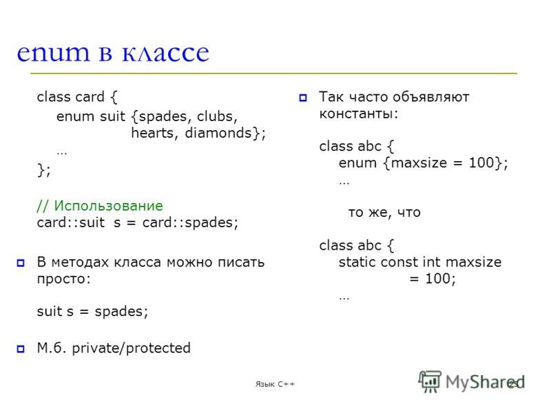 enum в классе class card { enum suit {spades, clubs, hearts, diamonds}; … }; // Использование card::suit s = card::spades; В методах класса можно писать просто: suit s = spades; М.б. private/protected Так часто объявляют константы: class abc { enum {