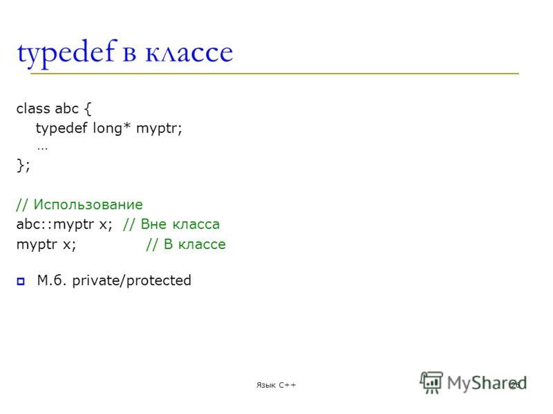 typedef в классе class abc { typedef long* myptr; … }; // Использование abc::myptr x; // Вне класса myptr x; // В классе М.б. private/protected Язык С++26