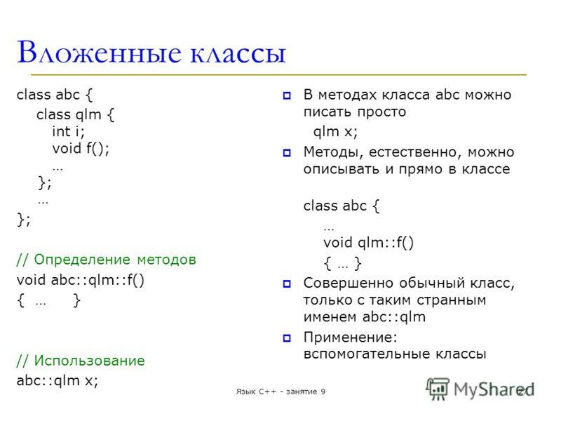 Вложенные классы class abc { class qlm { int i; void f(); … }; … }; // Определение методов void abc::qlm::f() { …} // Использование abc::qlm x; В методах класса abc можно писать просто qlm x; Методы, естественно, можно описывать и прямо в классе clas