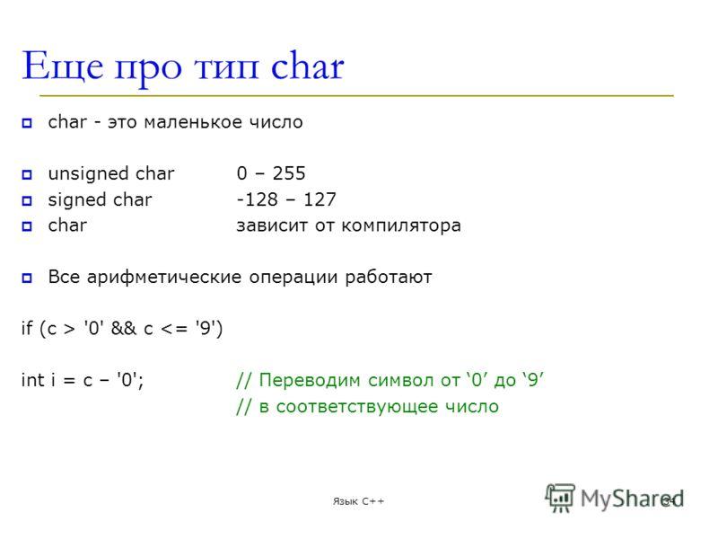 Еще про тип char char - это маленькое число unsigned char0 – 255 signed char-128 – 127 charзависит от компилятора Все арифметическиe операции работают if (c > '0' && c