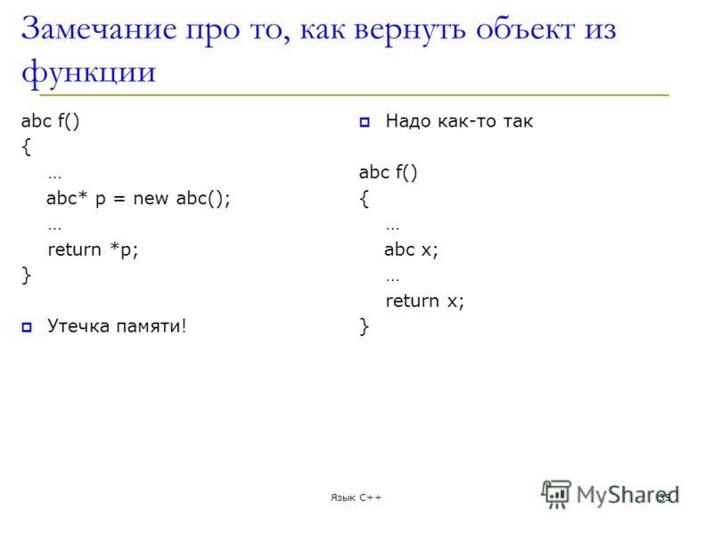 Замечание про то, как вернуть объект из функции abc f() { … abc* p = new abc(); … return *p; } Утечка памяти! Надо как-то так abc f() { … abc x; … return x; } Язык С++35