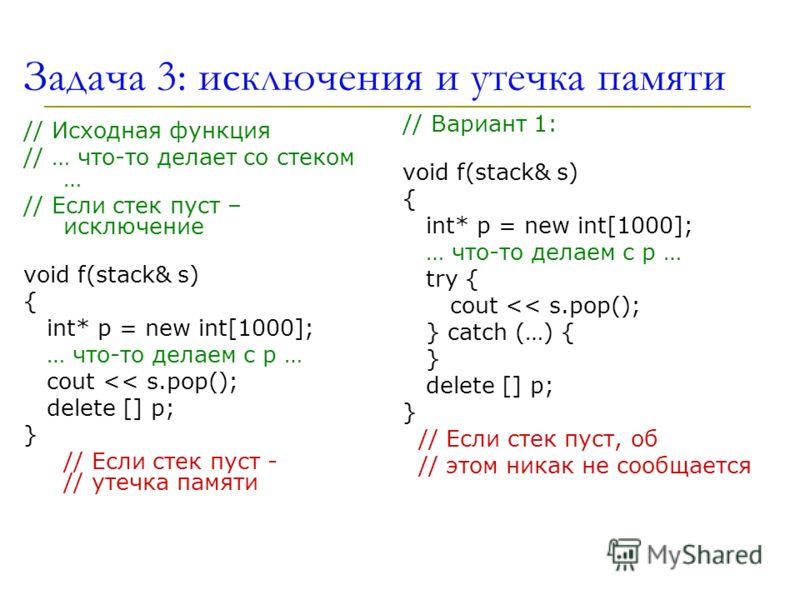 Задача 3: исключения и утечка памяти // Исходная функция // … что-то делает со стеком … // Если стек пуст – исключение void f(stack& s) { int* p = new int[1000]; … что-то делаем с p … cout