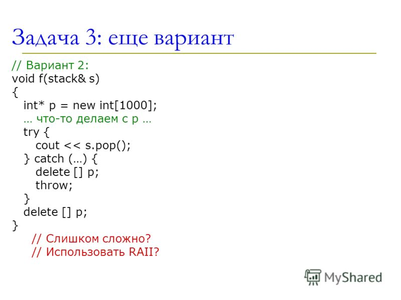 Задача 3: еще вариант // Вариант 2: void f(stack& s) { int* p = new int[1000]; … что-то делаем с p … try { cout