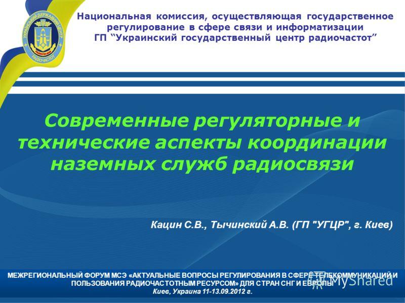 Национальная комиссия, осуществляющая государственное регулирование в сфере связи и информатизации ГП Украинский государственный центр радиочастот Современные регуляторные и технические аспекты координации наземных служб радиосвязи Кацин С.В., Тычинс