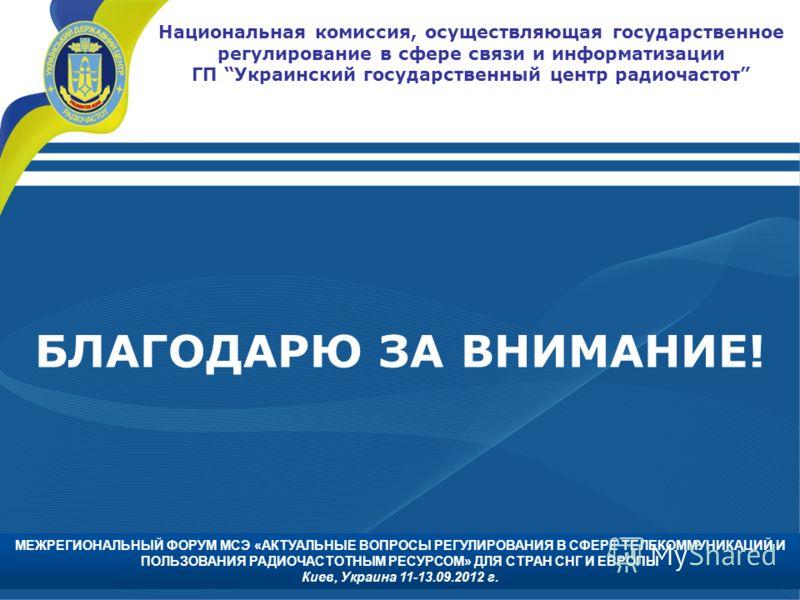 БЛАГОДАРЮ ЗА ВНИМАНИЕ! Национальная комиссия, осуществляющая государственное регулирование в сфере связи и информатизации ГП Украинский государственный центр радиочастот МЕЖРЕГИОНАЛЬНЫЙ ФОРУМ МСЭ «АКТУАЛЬНЫЕ ВОПРОСЫ РЕГУЛИРОВАНИЯ В СФЕРЕ ТЕЛЕКОММУНИК