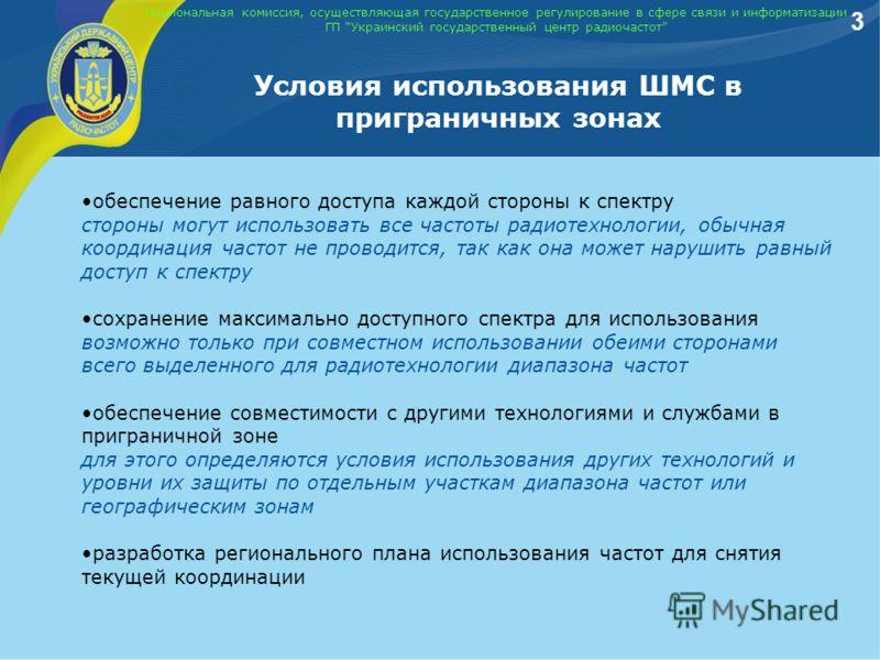 Национальная комиссия, осуществляющая государственное регулирование в сфере связи и информатизации ГП Украинский государственный центр радиочастот Условия использования ШМС в приграничных зонах 3 обеспечение равного доступа каждой стороны к спектру с