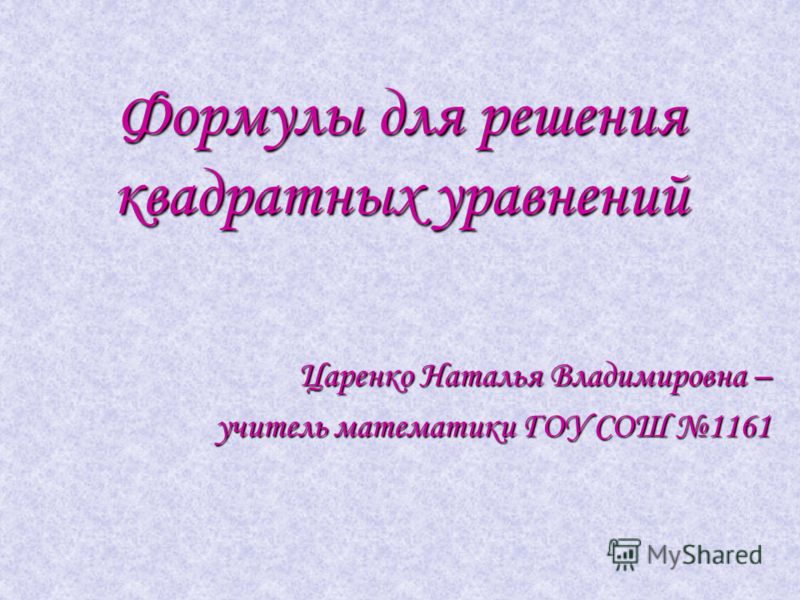 Формулы для решения квадратных уравнений Царенко Наталья Владимировна – учитель математики ГОУ СОШ 1161