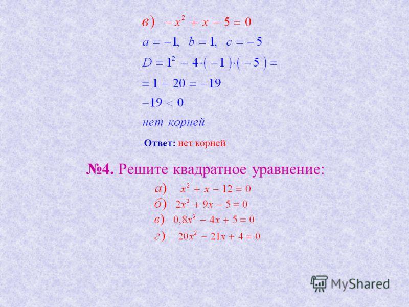 Ответ: нет корней 4. Решите квадратное уравнение: