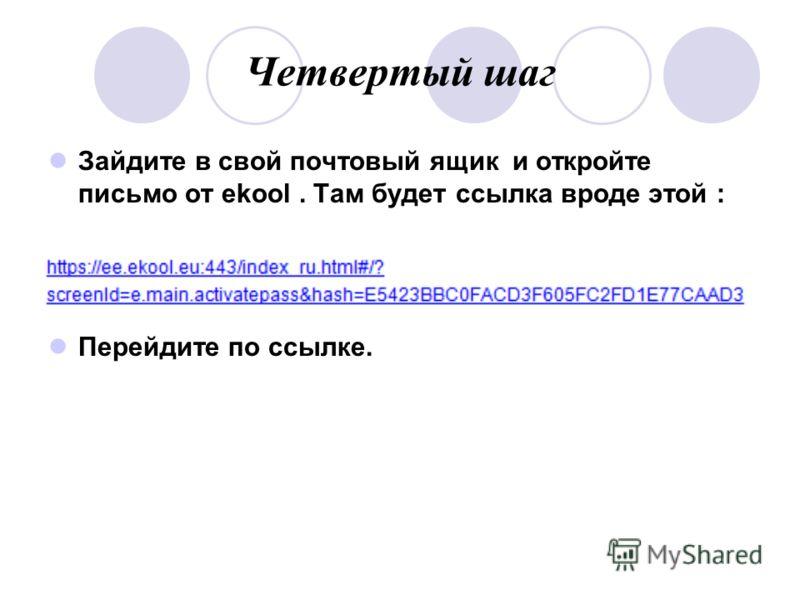 Четвертый шаг Зайдите в свой почтовый ящик и откройте письмо от ekool. Там будет ссылка вроде этой : Перейдите по ссылке.