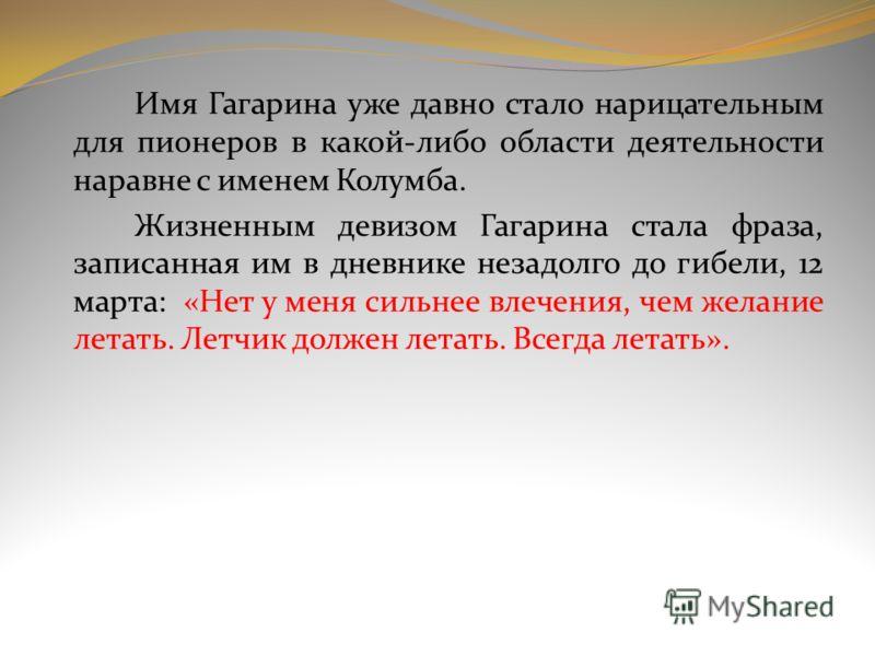 Имя Гагарина уже давно стало нарицательным для пионеров в какой-либо области деятельности наравне с именем Колумба. Жизненным девизом Гагарина стала фраза, записанная им в дневнике незадолго до гибели, 12 марта: «Нет у меня сильнее влечения, чем жела