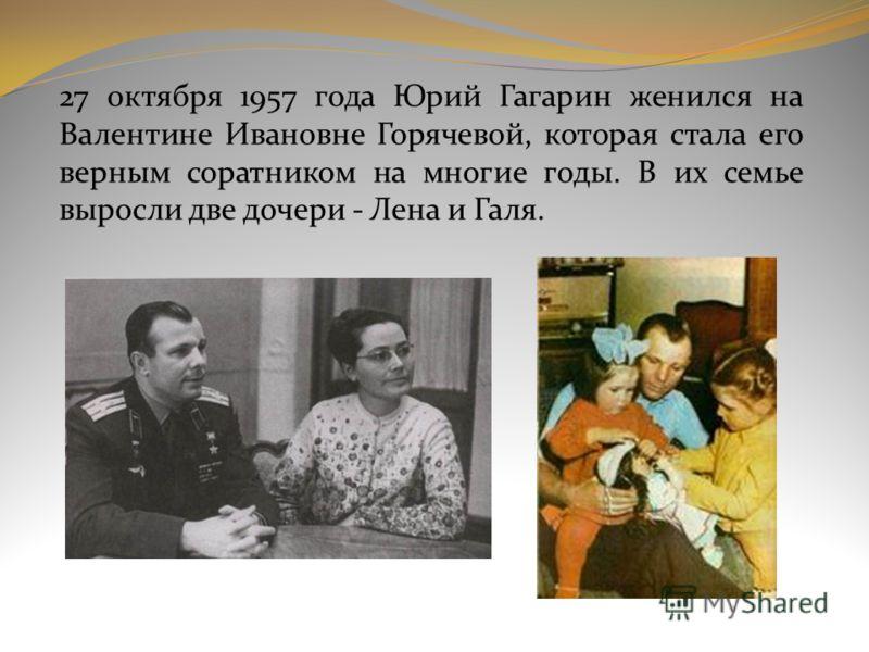 27 октября 1957 года Юрий Гагарин женился на Валентине Ивановне Горячевой, которая стала его верным соратником на многие годы. В их семье выросли две дочери - Лена и Галя.