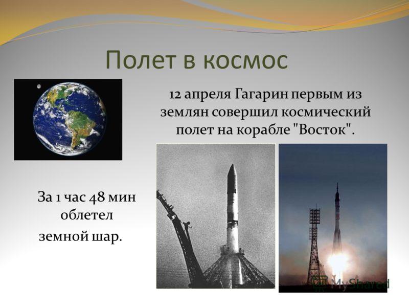 Полет в космос 12 апреля Гагарин первым из землян совершил космический полет на корабле Восток. За 1 час 48 мин облетел земной шар.