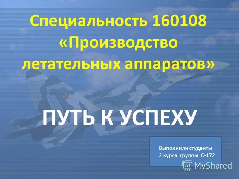 Специальность 160108 «Производство летательных аппаратов» ПУТЬ К УСПЕХУ Выполнили студенты 2 курса группы С-172