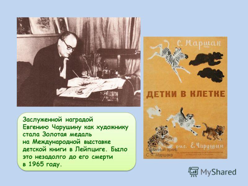 Заслуженной наградой Евгению Чарушину как художнику стала Золотая медаль на Международной выставке детской книги в Лейпциге. Было это незадолго до его смерти в 1965 году. Заслуженной наградой Евгению Чарушину как художнику стала Золотая медаль на Меж