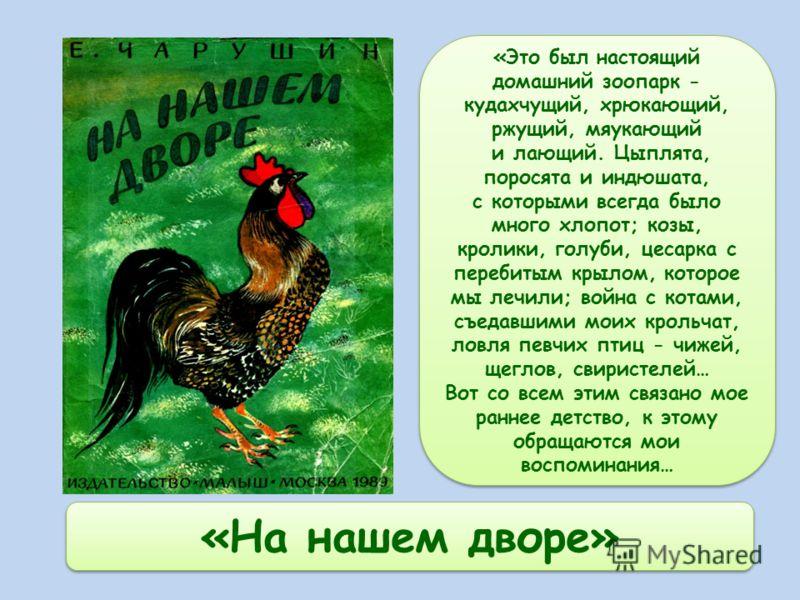 «На нашем дворе» «Это был настоящий домашний зоопарк - кудахчущий, хрюкающий, ржущий, мяукающий и лающий. Цыплята, поросята и индюшата, с которыми всегда было много хлопот; козы, кролики, голуби, цесарка с перебитым крылом, которое мы лечили; война с