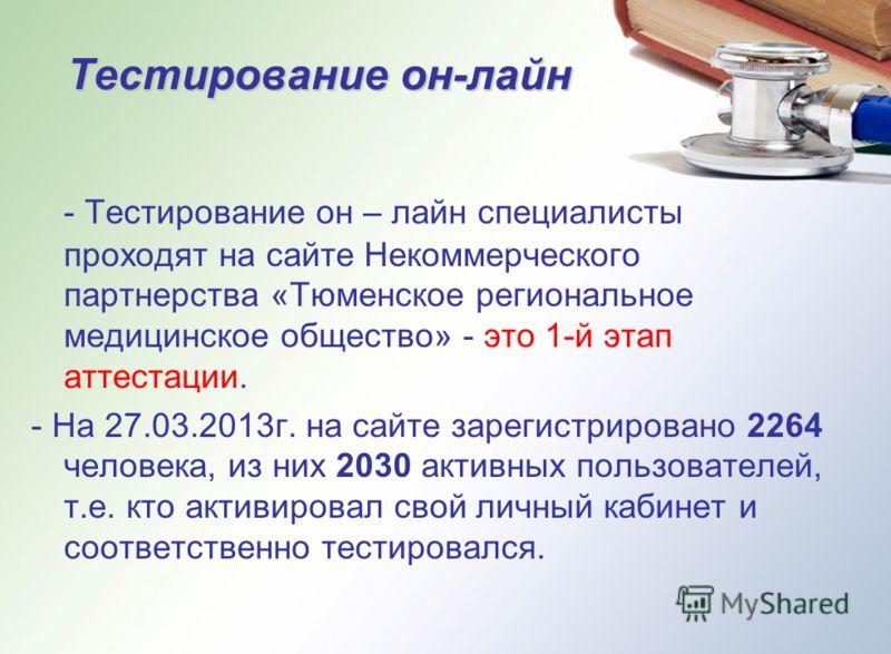 Тестирование он-лайн - Тестирование он – лайн специалисты проходят на сайте Некоммерческого партнерства «Тюменское региональное медицинское общество» - это 1-й этап аттестации. - На 27.03.2013г. на сайте зарегистрировано 2264 человека, из них 2030 ак
