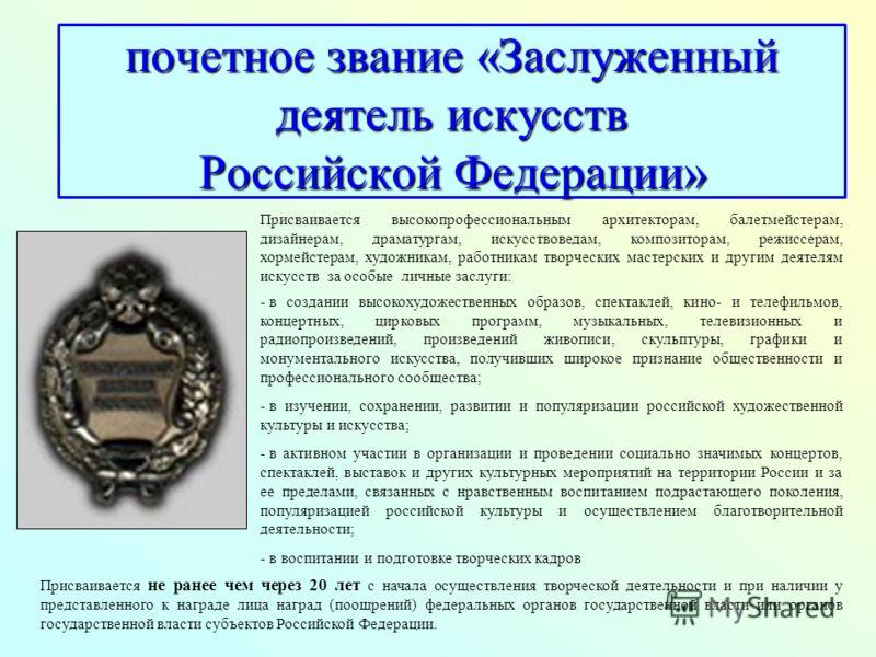почетное звание «Заслуженный деятель искусств Российской Федерации» Присваивается высокопрофессиональным архитекторам, балетмейстерам, дизайнерам, драматургам, искусствоведам, композиторам, режиссерам, хормейстерам, художникам, работникам творческих