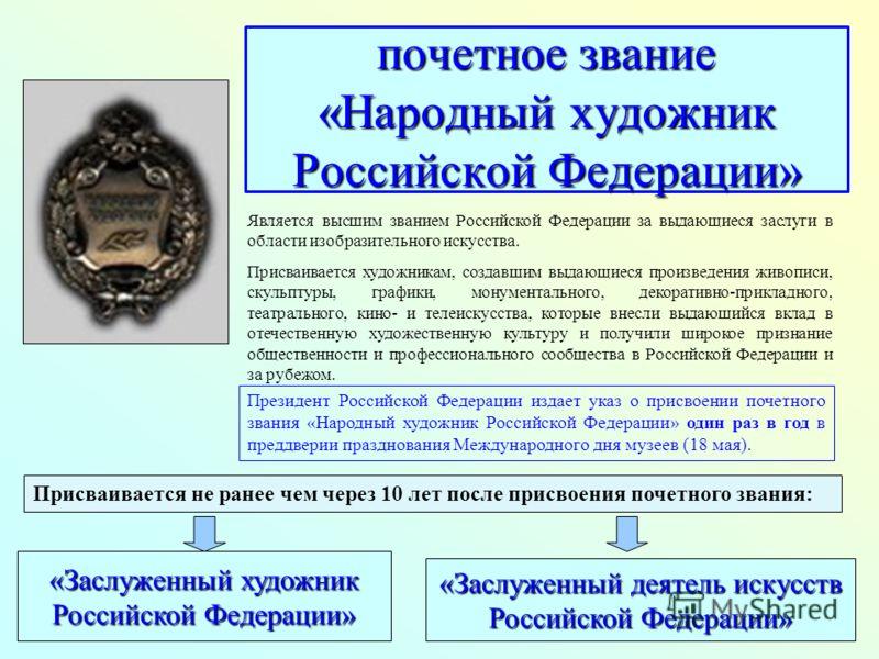 почетное звание «Народный художник Российской Федерации» Является высшим званием Российской Федерации за выдающиеся заслуги в области изобразительного искусства. Присваивается художникам, создавшим выдающиеся произведения живописи, скульптуры, график