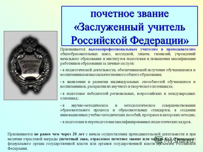 почетное звание «Заслуженный учитель Российской Федерации» Присваивается не ранее чем через 20 лет с начала осуществления преподавательской деятельности и при наличии отраслевой награды (почетный знак, отраслевое почетное звание или медаль К.Д. Ушинс